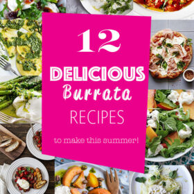 12 Delicious Burrata Recipes to Make This Summer! From pizza to salads, appetizers, and everything in between!
